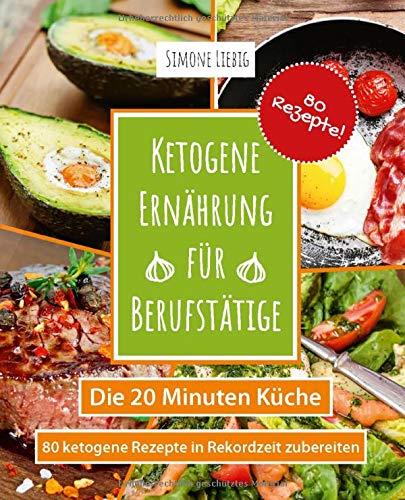 Ketogene Ernährung für Berufstätige - die 20 Minuten Küche: 80 ketogene Rezepte in Rekordzeit zubereiten