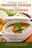 Cooking with a Pressure Cooker and a Slow Cooker: A Collection of Healthy Recipes Straight Out of Your Old-Fashioned Cookers