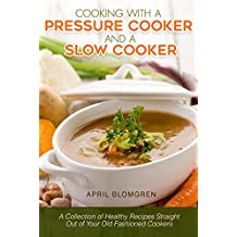 Cooking with a Pressure Cooker and a Slow Cooker: A Collection of Healthy Recipes Straight Out of Your Old-Fashioned Cookers (English Edition)