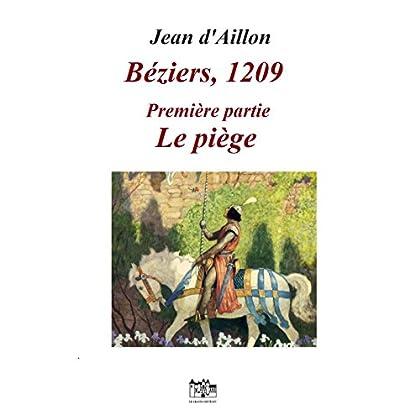 BEZIERS, 1209: Première partie: LE PIEGE (Les aventures de Guilhem d'Ussel, chevalier troubadour)