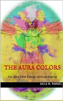 The Aura Colors : The Aura Color Energy Spiritual Healing (English Edition) von [Ramses, Akila  M.]