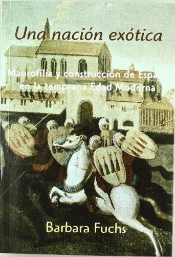 Una nación exótica: Maurofilia y construcción de España en la temprana Edad Moderna por Barbara Fuchs
