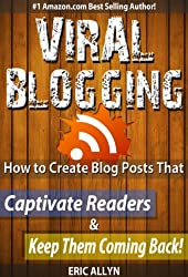 Viral Blogging: How To Create Blog Posts That Captivate Readers & Keep Them Coming Back!