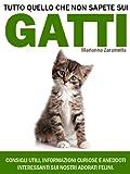 Tutto Quello che non Sapete sui Gatti. Consigli Utili, Informazioni Curiose e Aneddti Interessanti sui Nostri Adorati Felini.