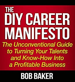 The DIY Career Manifesto: The Unconventional Guide to Turning Your Talents and Know-How Into a Profitable Business (English Edition) di [Baker, Bob]