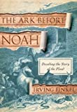 The Ark Before Noah: Decoding the Story of the Flood by Finkel, Irving (2014) Hardcover