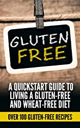 Gluten free: Gluten Free Quick-start Guide To Living A Gluten-Free and Wheat-Free Diet (Over 100 Gluten-Free Recipes) (Gluten free receipes, Gluten free ... free slow cooker, gluten free baking,)
