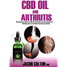 CBD Oil And Arthritis: The Beginner Guide To CBD Oil, Hemp Oil, And Cannabidiol In Pain Relief In Arthritis And Anxiety Relief (English Edition)