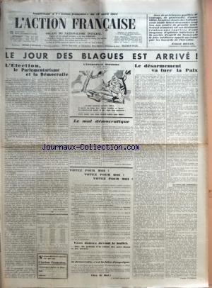 ACTION FRANCAISE (L') du 18/04/1932 - LE JOUR DES BLAGUES EST ARRIVE ! - L'ELECTION, LE PARLEMENTARISME ET LA DEMOCRATIE PAR LEON DAUDET - LES REPRESENTANTS DE LA NATION - L'ETERNELLE HISTOIRE PAR RALPH SOUPAULT - LE MAL DEMOCRATIQUE PAR FUSTEL DE COULANGES - VOTEZ POUR MOI ! VOTEZ POUR MOI ! VOTEZ POUR MOI ! - VOUS DANSEZ DEVANT LE BUFFET - LA DEMOCRATIE, C'EST LA FOIRE D'EMPOIGNE - VIVE LE ROI ! PAR L'ACTION FRANCAISE - LE DESARMEMENT VA TUER LA PAIX - LA COURSE AUX ARMEMENTS ? PAR