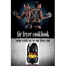 Air fryer cookbook: losing weight fast for your fitness goal (weight loss, losing weight, fitness, dreambody, healthy diet, fat free, air fryer recipes) (English Edition)