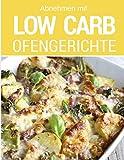 Abnehmen mit Low Carb - Ofengerichte: Das Low Carb Kochbuch: Rezepte für Auflauf, Gratin, süße Gerichte, Brot, Brötchen, Kuchen & mehr aus dem Backofen