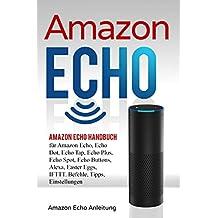 Amazon Echo: Amazon Echo Handbuch für Amazon Echo, Echo Dot, Echo Tap, Echo Plus, Echo Spot, Echo Buttons, Alexa, Easter Eggs, IFTTT. Befehle, Tipps, Einstellungen (Amazon Echo Anleitung)