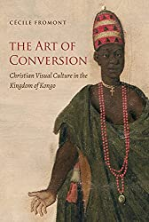 The Art of Conversion: Christian Visual Culture in the Kingdom of Kongo (Published by the Omohundro Institute of Early American Histo)
