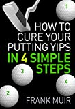 HOW TO CURE YOUR PUTTING YIPS IN 4 SIMPLE STEPS (PLAY BETTER GOLF Book 1)