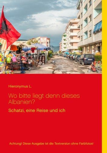 Wo bitte liegt den dieses Albanien?: Achtung! Diese Ausgabe ist die Textversion ohne Farbfotos! (Schatzi, eine Reise und ich) (German Edition) por Hieronymus Ludwig