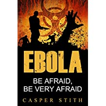 Ebola: Be Afraid, Be Very Afraid (The Ebola Pandemic and What Ebola Means to You!) (Ebola - The Killer Virus Book 1) (English Edition)
