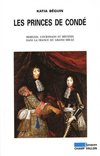 Les princes de Condé: Rebelles, courtisants et mécènes dans la France du grand siècle