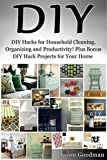 DIY: DIY Hacks for Household Cleaning, Organizing and Productivity! Plus Bonus DIY Hack Projects for Your Home! (DIY, DIY Cleaning, DIY Household Hacks, DIY Projects, DIY Organizing, DIY Crafts)