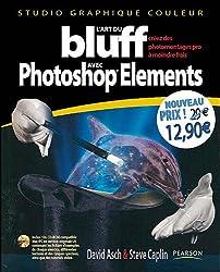 L'Art du bluff avec Photoshop Elements: Versions 7 et antérieures - Créez des photomontages pro à moindre frais