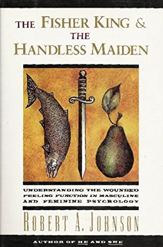 The Fisher King and the Handless Maiden: Understanding The Wounded Feeling Function In Masculine And Feminine Psychology por Robert A. Johnson