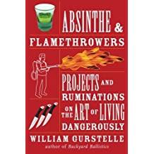 Absinthe & Flamethrowers: Projects and Ruminations on the Art of Living Dangerously by William Gurstelle (2009-06-01)
