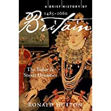 A Brief History of Britain 1485-1660: The Tudor and Stuart Dynasties: 2 (Brief Histories)