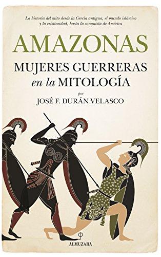 Amazonas, mujeres guerreras en la mitología (Historia) por José Francisco Durán Velasco