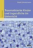 Traumatisierte Kinder und Jugendliche im Unterricht: Ein Praxisleitfaden für Lehrerinnen und Lehrer
