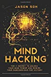 Mind Hacking: Unleash The Hidden Power Of Your Subconscious Mind & Achieve Anything That You Truly Desire!