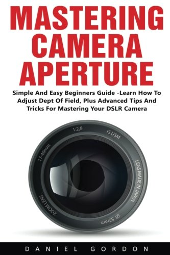 Mastering Camera Aperture: Simple And Easy Beginners Guide - Learn How To Adjust Dept Of Field, Plus Advanced Tips And Tricks For Mastering Your DSLR Camera! PDF Books