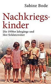 Nachkriegskinder: Die 1950er Jahrgänge und ihre Soldatenväter von [Bode, Sabine]