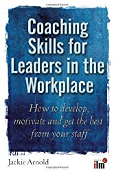 Coaching Skills for Leaders in the Workplace: How to Develop, Motivate and Get the Best From Your Staff by Jackie Arnold (1900-01-01)