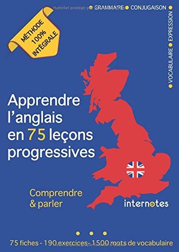 Apprendre l'anglais en 75 leçons progressives : Comprendre et parler - Méthode 100% intégrale: Grammaire - Conjugaison - Vocabulaire - Expression par Internotes