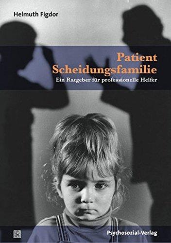 Patient Scheidungsfamilie: Ein Ratgeber für professionelle Helfer (Psychoanalytische Pädagogik)