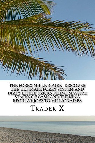 the-forex-millionaire-discover-the-ultimate-forex-system-and-dirty-little-tricks-piling-massive-stac
