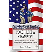 Coaching Youth Baseball: COACH LIKE A CHAMPION: Coaching America's Pastime...Responsible for America's Future (English Edition)