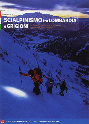Scialpinismo tra Lombardia e Grigioni. 110 itinerari scelti tra Lario, Valtellina, Engadina e Canton Grigioni