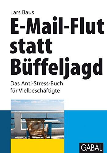 E-Mail-Flut statt Büffeljagd: Das Anti-Stress-Buch für Vielbeschäftigte (Whitebooks)