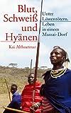 """Blut, Schweiß und Hyänen: Unter Löwentötern. Leben in einem Massai-Dorf (Reihe """"Real Adventures"""" 6)"""