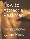 How to Attract a Real Man: The Secret of a Woman's Real Power A 'must read' for any woman who keeps attracting weak men