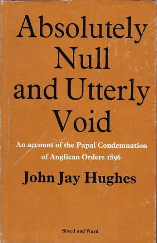 Absolutely Null and Utterly Void: An Account of the Papal Condemnation of Anglican Orders, 1896 by John Jay Hughes (1-Jun-1968) Hardcover