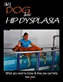 My Dog Has Hip Dysplasia: What You Need to Know & How You Can Help (My Dog is)