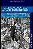 RISIKOMANAGEMENT UND MANAGEMENT KONTROLLE: Wie man mit Hilfe von Risikoanalysen und Kontrollsystemen Unternehmensrisiken minimiert