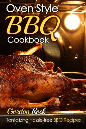 Oven Style BBQ Cookbook: Tantalizing Hassle-free BBQ Recipes: Volume 1 (Barbecue Cookbook, Barbecue Bible, BBQ Sauce, BBQ Smoker, BBQ USA)