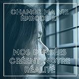 Nos pensées créent notre réalité: Change ma vie 27
