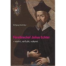 Fürstbischof Julius Echter: verehrt, verflucht, verkannt (Quellen und Forschungen zur Geschichte des Bistums und Hochstifts Würzburg, Band 75)