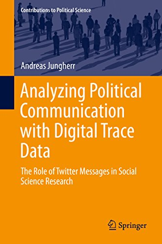 Analyzing Political Communication with Digital Trace Data: The Role of Twitter Messages in Social Science Research (Contributions to Political Science)