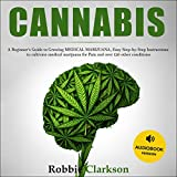 Cannabis: A Beginner's Guide to Growing Medical Marijuana, Easy Step-by-Step Instructions for Cultivate Medical Marijuana for Pain and Over 120 Other Conditions.