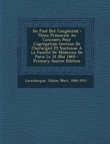 Du Pied Bot Congenital: These Presentee Au Concours Pour L'Agregation (Section de Chirurgie) Et Soutenue a la Faculte de Medecine de Paris Le 31 Mai 1869 - Primary Source Edition