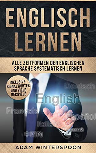 Englisch lernen: Alle Zeitformen der englischen Sprache systematisch lernen (inklusive: Signalwörter und viele Beispiele)